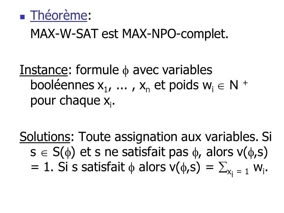  Théorème: MAX-W-SAT est MAX-NPO-complet. Instance: formule  avec variables booléennes x 1,..., x n et poids w i  N + pour chaque x i. Solutions: T