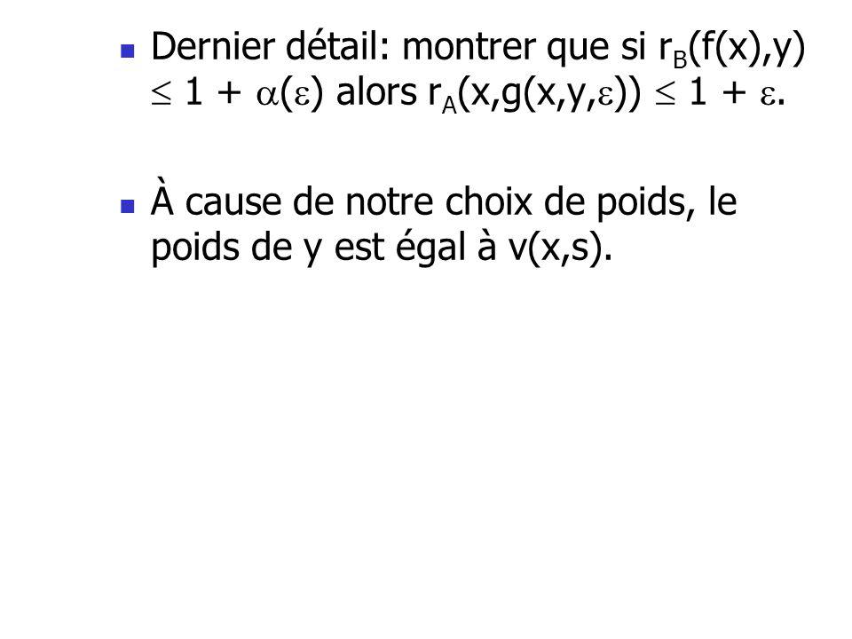  Dernier détail: montrer que si r B (f(x),y)  1 +  (  ) alors r A (x,g(x,y,  ))  1 + .  À cause de notre choix de poids, le poids de y est éga