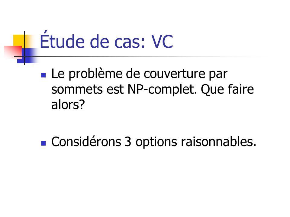 Étude de cas: VC  Le problème de couverture par sommets est NP-complet. Que faire alors?  Considérons 3 options raisonnables.