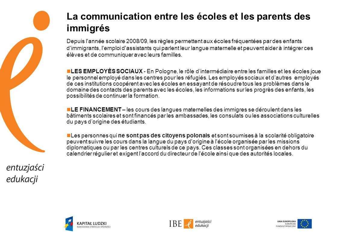La communication entre les écoles et les parents des immigrés Depuis l année scolaire 2008/09, les règles permettent aux écoles fréquentées par des enfants d immigrants, l emploi d assistants qui parlent leur langue maternelle et peuvent aider à intégrer ces élèves et de communiquer avec leurs familles.