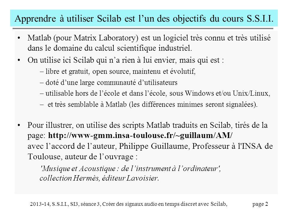 2013-14, S.S.I.I., SI3, séance 3, Créer des signaux audio en temps discret avec Scilab, page 13 Voici la fonction 'jouer' utilisée par le script 'creegammes' function note=jouer(fr, Dur, amp, Fs) // fr est la fréquence de la note, Dur est sa durée en seconde, // ampl est son amplitude, Fs la fréquence d échantillonnage.