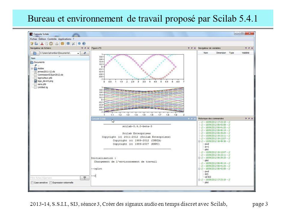 2013-14, S.S.I.I., SI3, séance 3, Créer des signaux audio en temps discret avec Scilab, page 4 Comparer la 'Console Scilab' avec le 'Matlab Command Window'  // En SCILAB, le prompt est '  '  // est un commentaire  N=3  N=3;  N  n  Message=['date',string(28), 'septembre']  disp(Message)  help disp //aide complète  // il y a un éditeur de ligne commande  pwd, dir, cd  // lancer une application Windows ou Unix  dos('notepad.exe') ou unix('notepad.exe')  //exécuter un script ou une fonction Scilab  exec('sinus.sce') // fichiers.sce et.sci  sinus //sinus.sce doit être dans le path  %pi  format(20)  %pi  Clc  string(N) //traduit N en chaîne de caractèr.