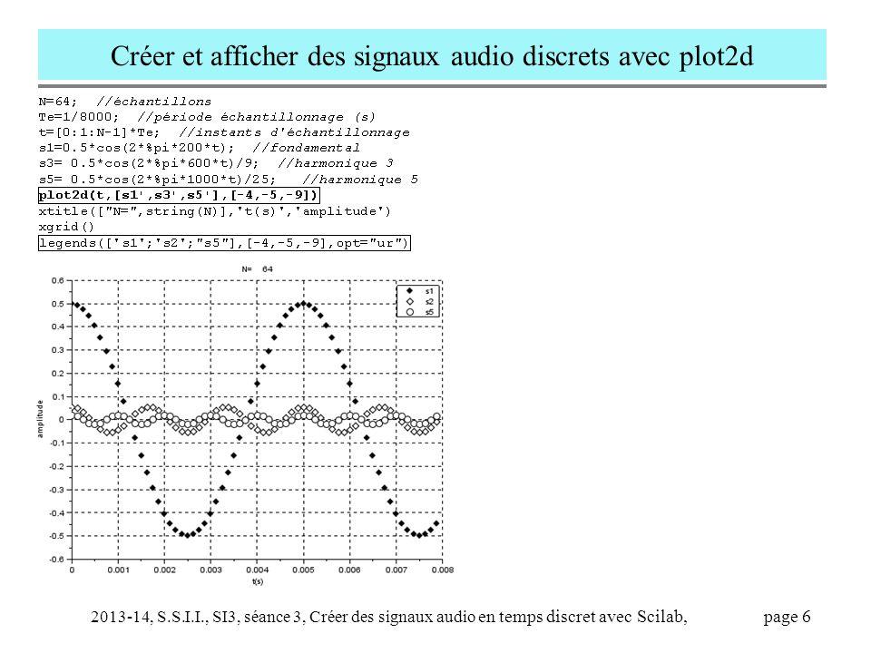2013-14, S.S.I.I., SI3, séance 3, Créer des signaux audio en temps discret avec Scilab, page 7 Analyse du script tiré du fichier 'sinus.m' et traduction en Scilab // arpège de sons sinusoïdaux (sinus.sce) clear all; close all; Fe = 22050; h = 1/Fe; // f0 = 220; T = 1.5; N = 13; fr = f0*(1:N); // ou fr= f0*[1:1:N]; am = 1; exec( envelop.sce ); // x = []; // for k = 1:N tr = T*[0,.02,.98, 1]; yr = [0, 1, 1, 0]; // ou [0 1 1 0] .