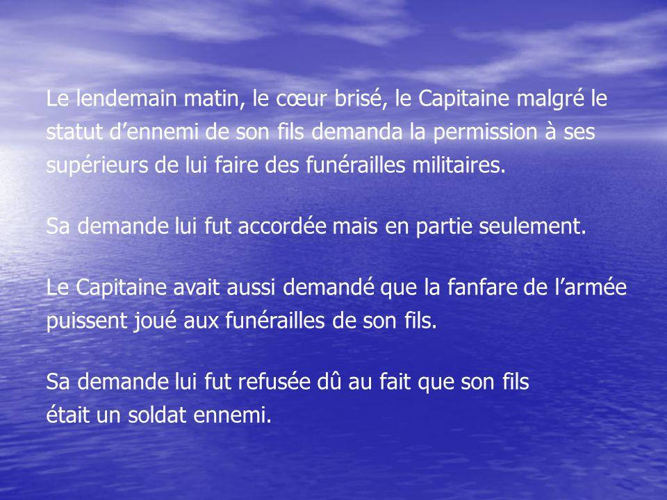 Le lendemain matin, le cœur brisé, le Capitaine malgré le statut d'ennemi de son fils demanda la permission à ses supérieurs de lui faire des funérailles militaires.