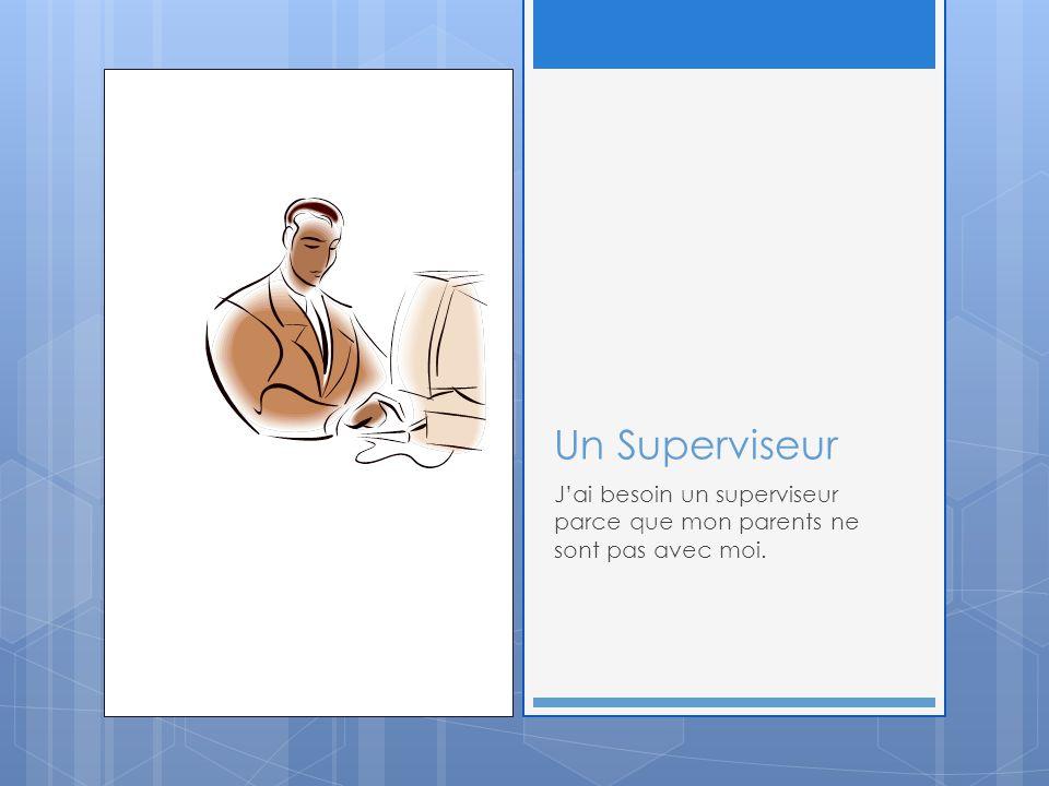 Un Superviseur J'ai besoin un superviseur parce que mon parents ne sont pas avec moi.