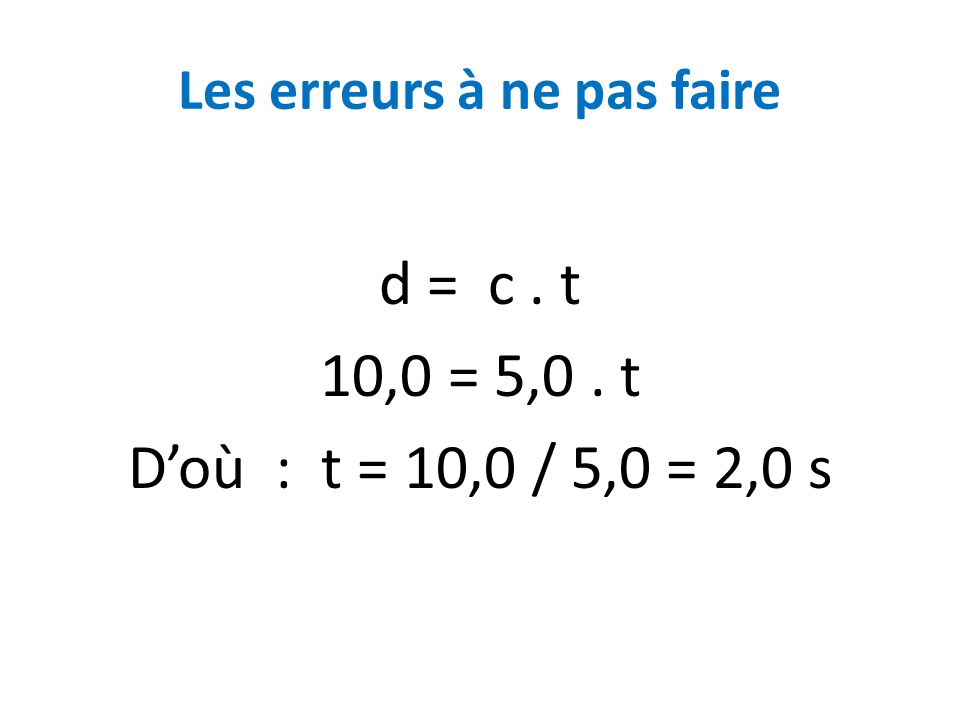 Les erreurs à ne pas faire d = c. t 10,0 = 5,0. t D'où : t = 10,0 / 5,0 = 2,0 s