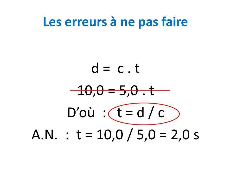 Les erreurs à ne pas faire d = c. t 10,0 = 5,0. t D'où : t = d / c A.N. : t = 10,0 / 5,0 = 2,0 s