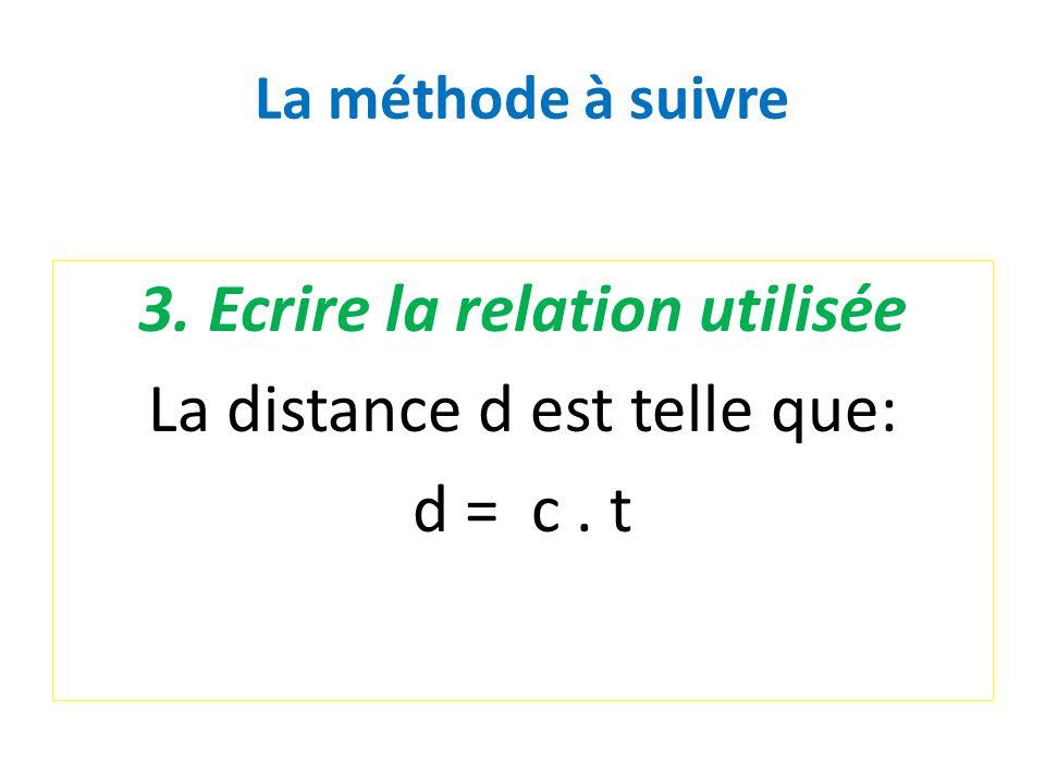 La méthode à suivre 3. Ecrire la relation utilisée La distance d est telle que: d = c. t
