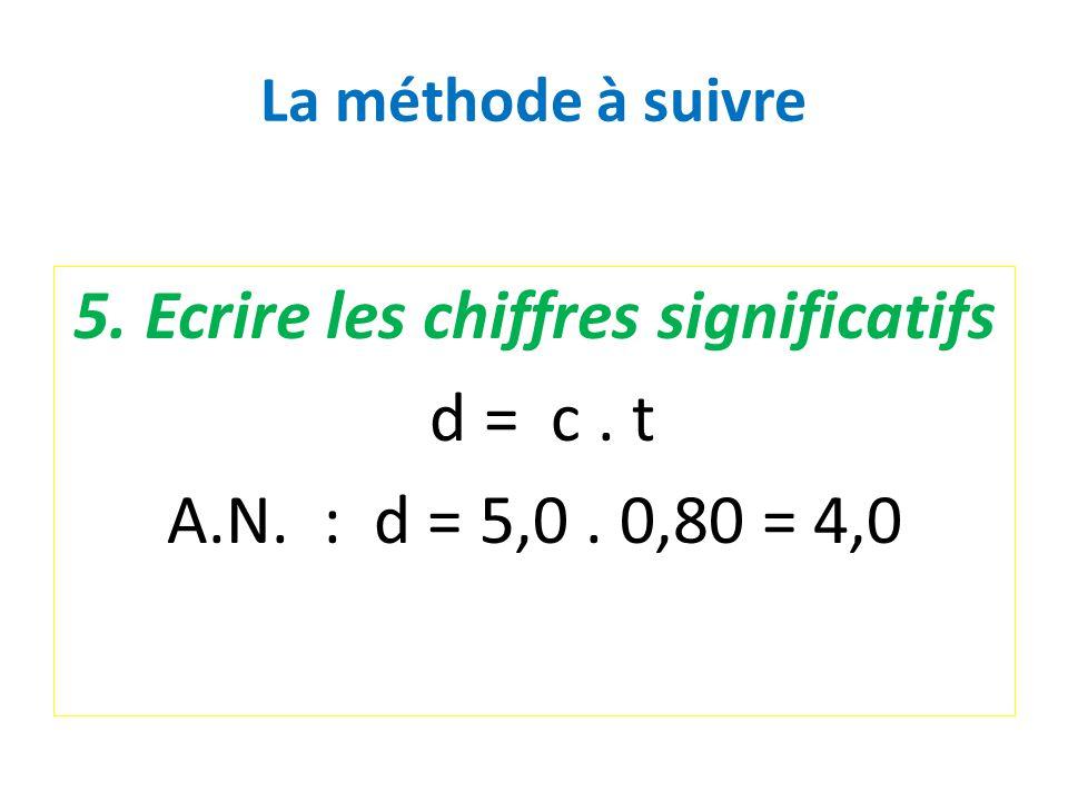 La méthode à suivre 5. Ecrire les chiffres significatifs d = c. t A.N. : d = 5,0. 0,80 = 4,0