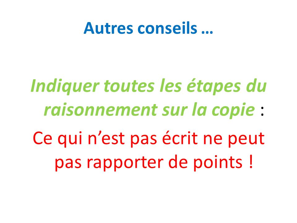 Autres conseils … Indiquer toutes les étapes du raisonnement sur la copie : Ce qui n'est pas écrit ne peut pas rapporter de points !