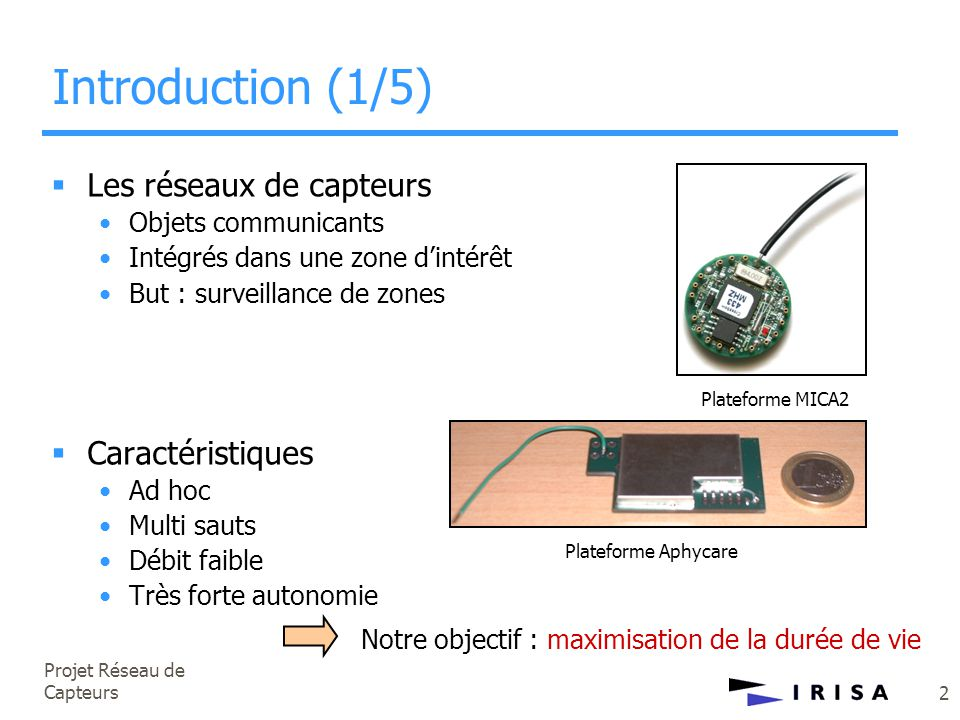 Projet Réseau de Capteurs 2 Introduction (1/5)  Les réseaux de capteurs •Objets communicants •Intégrés dans une zone d'intérêt •But : surveillance de