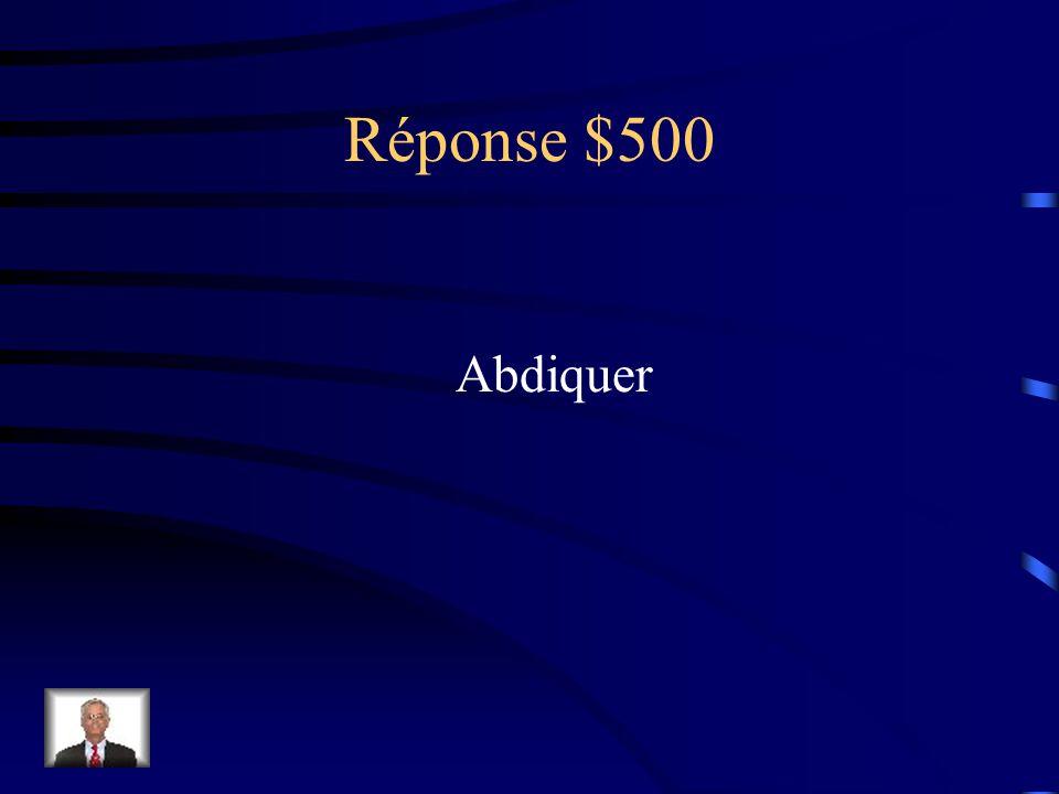 Question 500$ Abandonner ou renoncer (au trône)