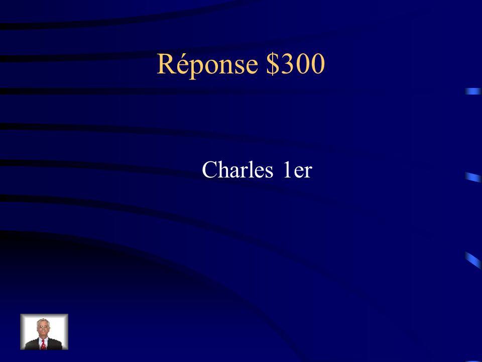 Question 300$ Il menait une vie extravagante; son refus de transiger avec le Parlement a déclenché la Guerre civile et l'a conduit a son exécution.