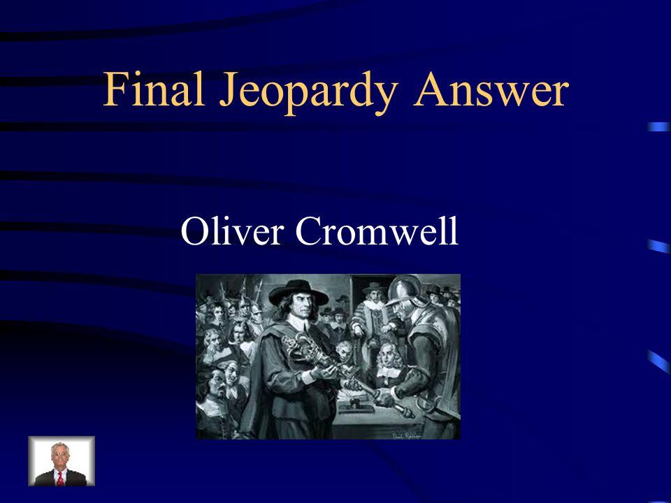 Final Jeopardy Il était le chef d'un >. Il a finit par perdre Patience à l'égard du Parlement croupion après l'exécution du roi. Il A envoyé ses solda