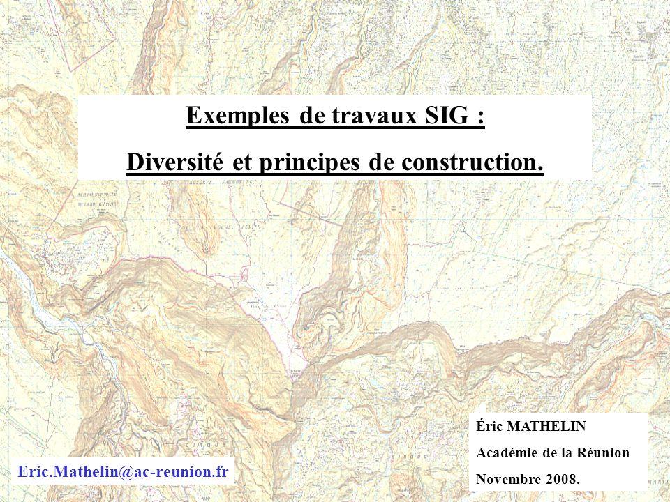 Exemples de travaux SIG : Diversité et principes de construction. Éric MATHELIN Académie de la Réunion Novembre 2008. Eric.Mathelin@ac-reunion.fr