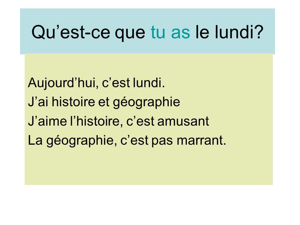 Qu'est-ce que tu as le lundi? Aujourd'hui, c'est lundi. J'ai histoire et géographie J'aime l'histoire, c'est amusant La géographie, c'est pas marrant.
