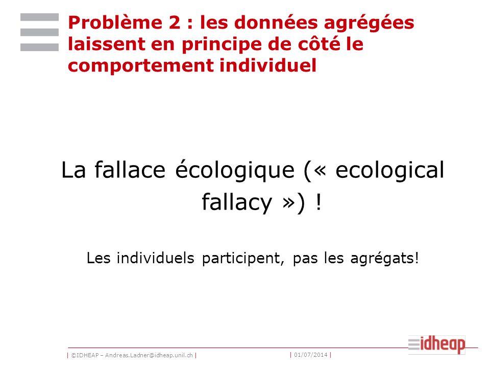 | ©IDHEAP – Andreas.Ladner@idheap.unil.ch | | 01/07/2014 | Problème 2 : les données agrégées laissent en principe de côté le comportement individuel La fallace écologique (« ecological fallacy ») .