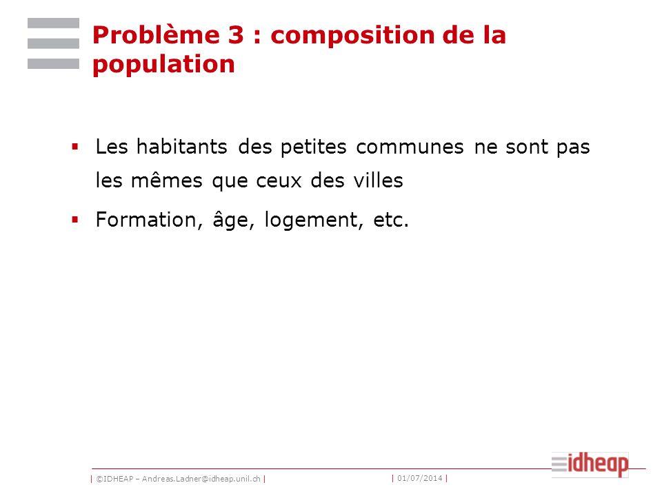 | ©IDHEAP – Andreas.Ladner@idheap.unil.ch | | 01/07/2014 | Problème 3 : composition de la population  Les habitants des petites communes ne sont pas les mêmes que ceux des villes  Formation, âge, logement, etc.