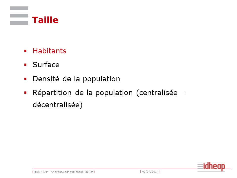 | ©IDHEAP – Andreas.Ladner@idheap.unil.ch | | 01/07/2014 | Taille  Habitants  Surface  Densité de la population  Répartition de la population (centralisée – décentralisée)