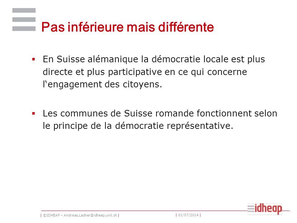 | ©IDHEAP – Andreas.Ladner@idheap.unil.ch | | 01/07/2014 | Pas inférieure mais différente  En Suisse alémanique la démocratie locale est plus directe et plus participative en ce qui concerne l'engagement des citoyens.