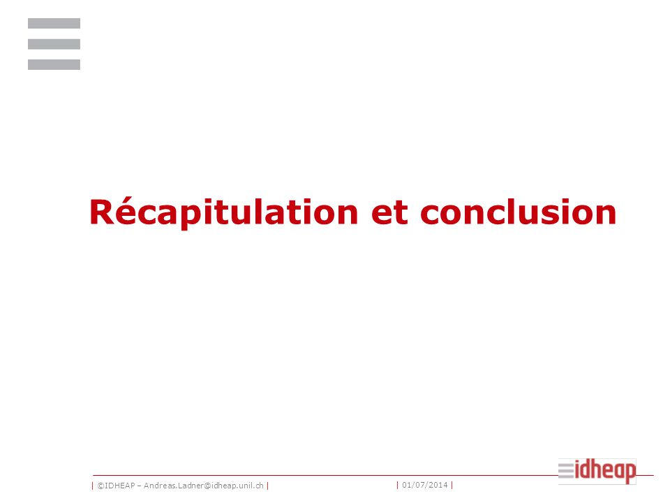 | ©IDHEAP – Andreas.Ladner@idheap.unil.ch | | 01/07/2014 | Récapitulation et conclusion