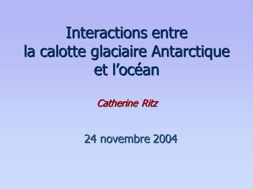 Interactions entre la calotte glaciaire Antarctique et l'océan Catherine Ritz 24 novembre 2004