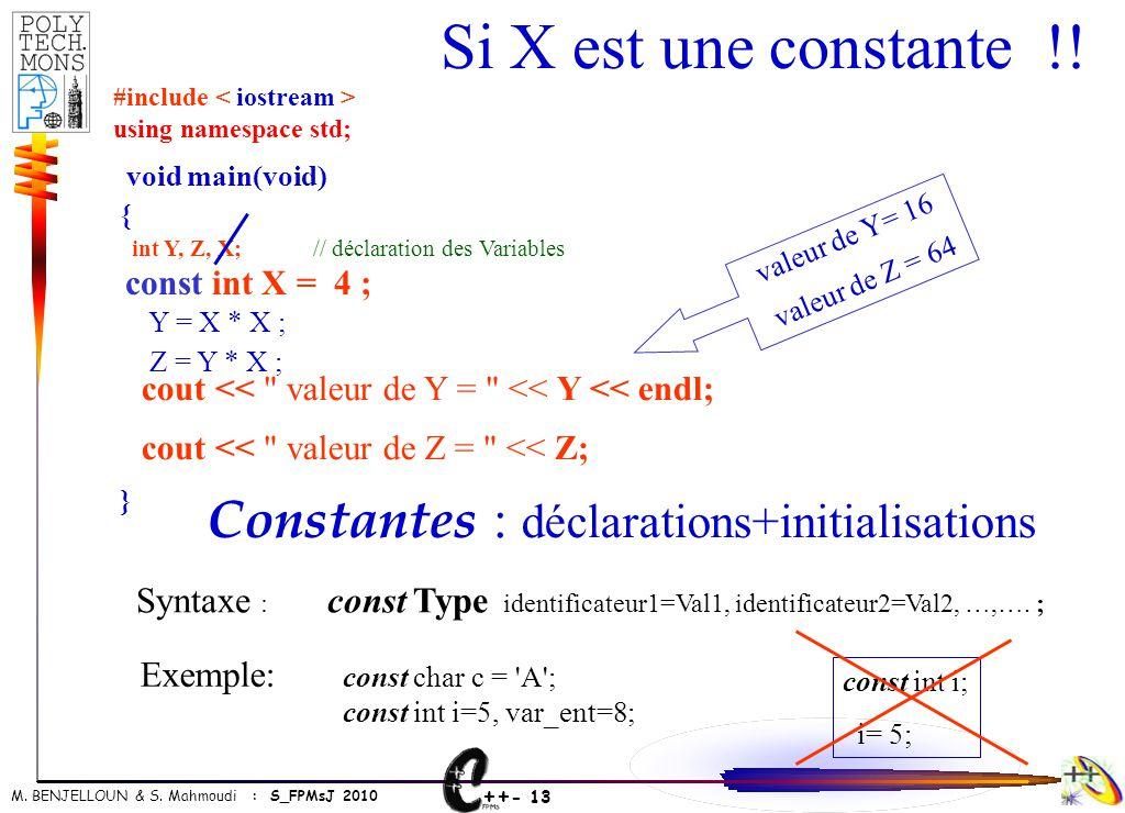++ - 13 M. BENJELLOUN & S. Mahmoudi : S_FPMsJ 2010 Si X est une constante !! void main(void) { int Y, Z, X; // déclaration des Variables Y = X * X ; Z