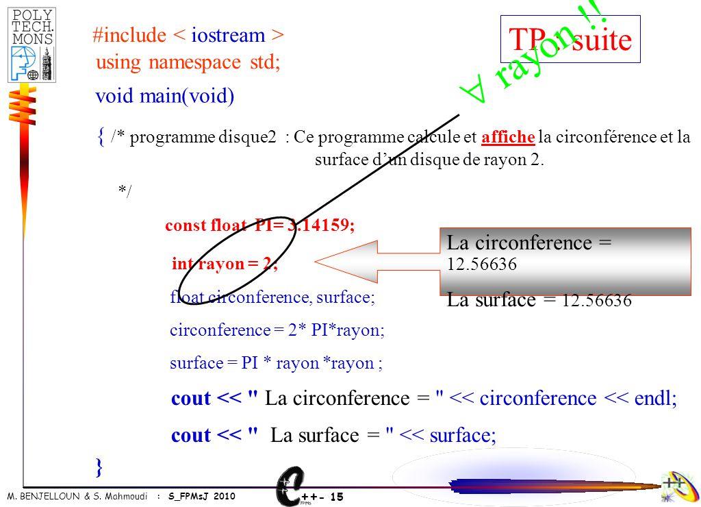 ++ - 15 M. BENJELLOUN & S. Mahmoudi : S_FPMsJ 2010 void main(void) { /* programme disque2 : Ce programme calcule et affiche la circonférence et la sur
