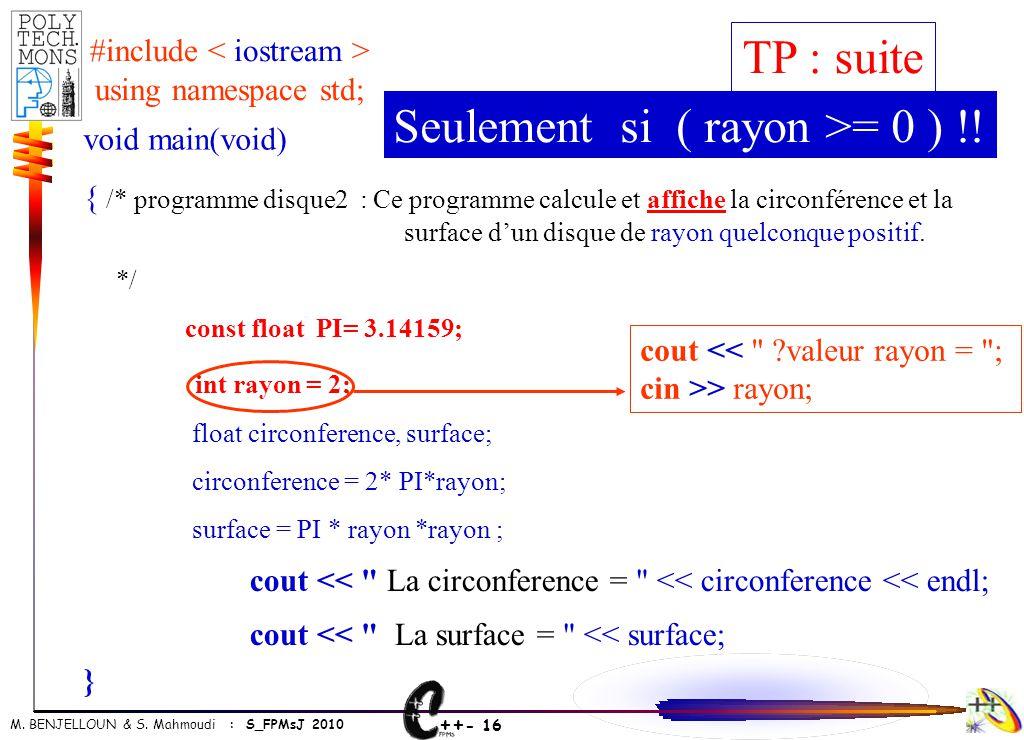 ++ - 16 M. BENJELLOUN & S. Mahmoudi : S_FPMsJ 2010 void main(void) { /* programme disque2 : Ce programme calcule et affiche la circonférence et la sur