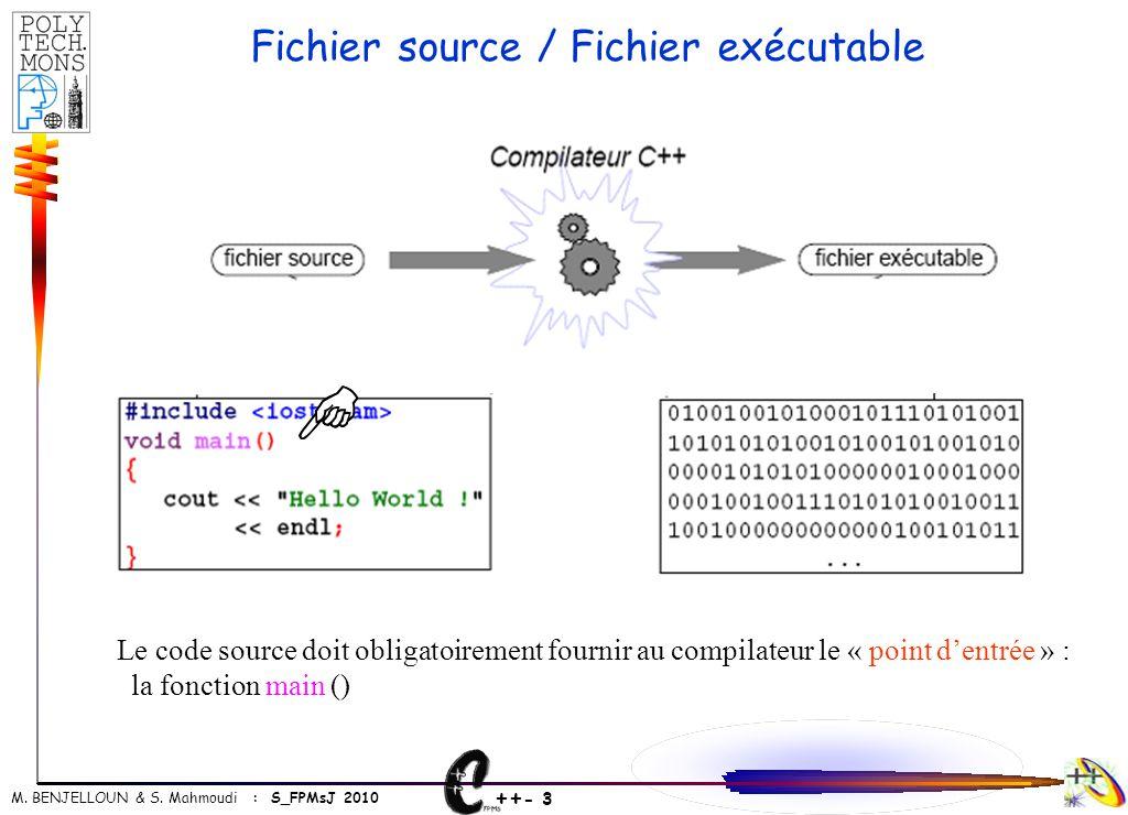 ++ - 3 M. BENJELLOUN & S. Mahmoudi : S_FPMsJ 2010 Fichier source / Fichier exécutable Le code source doit obligatoirement fournir au compilateur le «