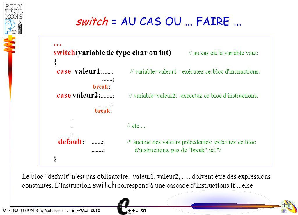 ++ - 30 M. BENJELLOUN & S. Mahmoudi : S_FPMsJ 2010 switch = AU CAS OU... FAIRE... … switch(variable de type char ou int) // au cas où la variable vaut
