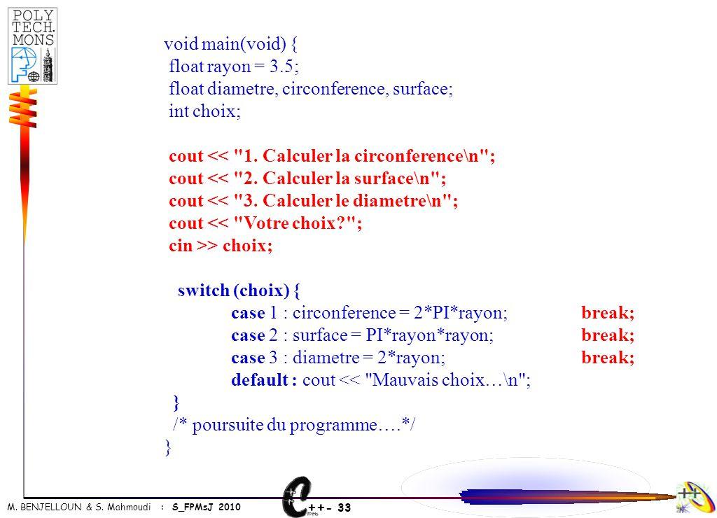 ++ - 33 M. BENJELLOUN & S. Mahmoudi : S_FPMsJ 2010 void main(void) { float rayon = 3.5; float diametre, circonference, surface; int choix; cout <<