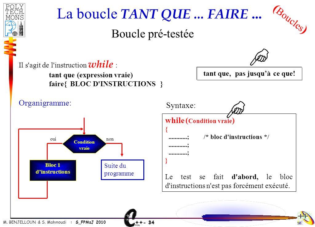 ++ - 34 M. BENJELLOUN & S. Mahmoudi : S_FPMsJ 2010 La boucle TANT QUE... FAIRE... Boucle pré-testée Il s'agit de l'instruction while : tant que (expre