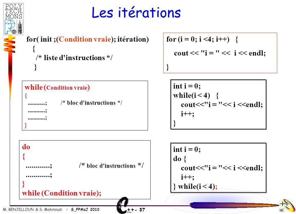 ++ - 37 M. BENJELLOUN & S. Mahmoudi : S_FPMsJ 2010 Les itérations for( init ;(Condition vraie); itération) { /* liste d'instructions */ } for (i = 0;
