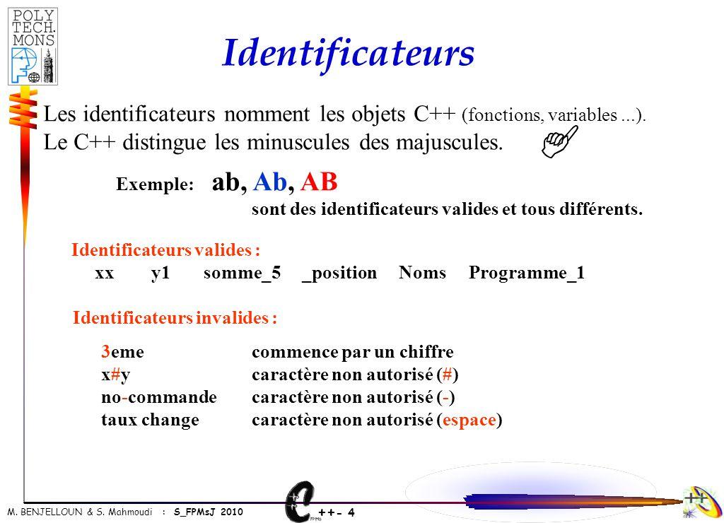++ - 4 M. BENJELLOUN & S. Mahmoudi : S_FPMsJ 2010 Identificateurs Les identificateurs nomment les objets C++ (fonctions, variables...). Le C++ disting