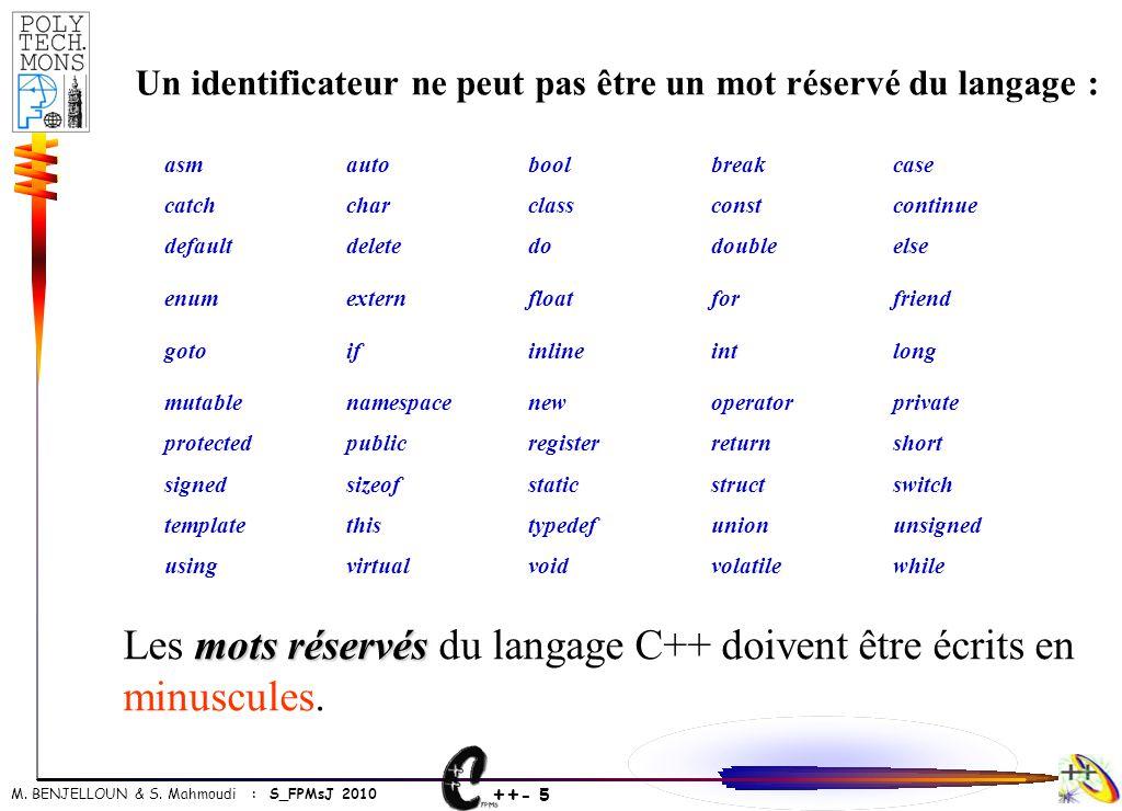 ++ - 5 M. BENJELLOUN & S. Mahmoudi : S_FPMsJ 2010 Un identificateur ne peut pas être un mot réservé du langage : asmautoboolbreakcase catchcharclassco