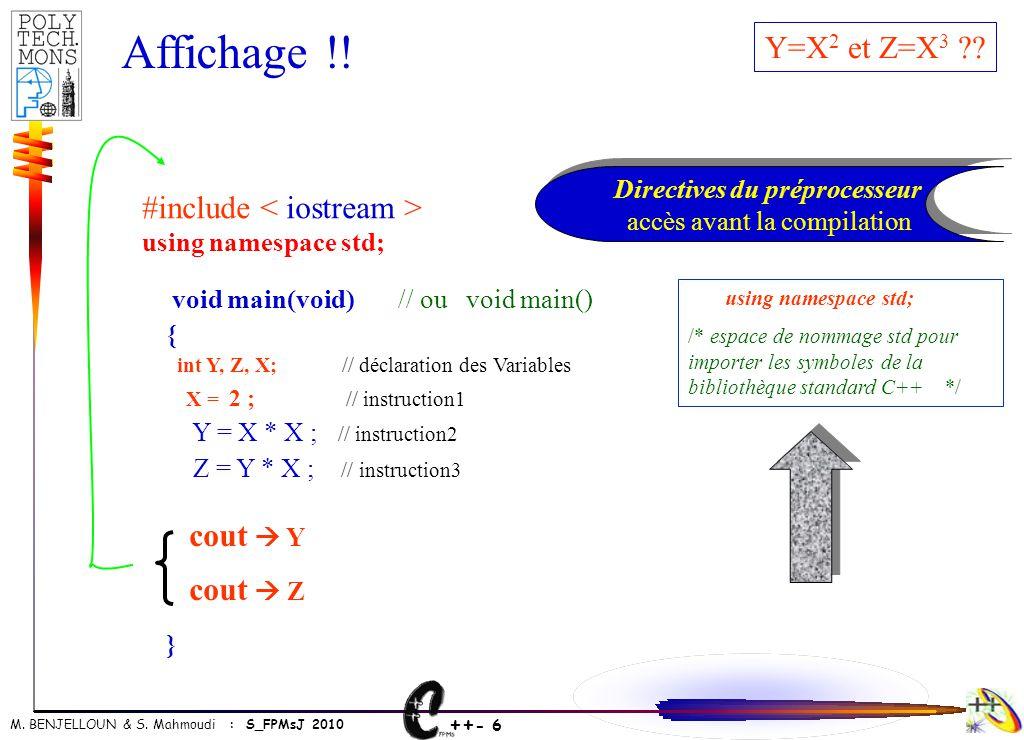 ++ - 6 M. BENJELLOUN & S. Mahmoudi : S_FPMsJ 2010 Y=X 2 et Z=X 3 ?? void main(void) // ou void main() { int Y, Z, X; // déclaration des Variables X =