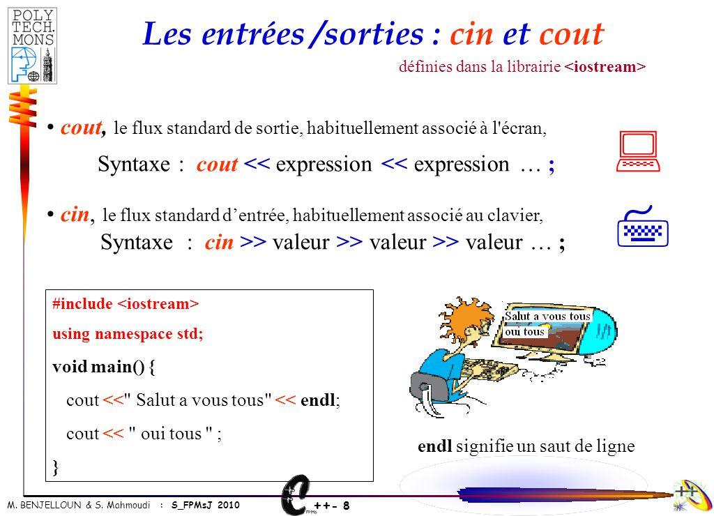 ++ - 8 M. BENJELLOUN & S. Mahmoudi : S_FPMsJ 2010 Les entrées /sorties : cin et cout • cout, le flux standard de sortie, habituellement associé à l'éc
