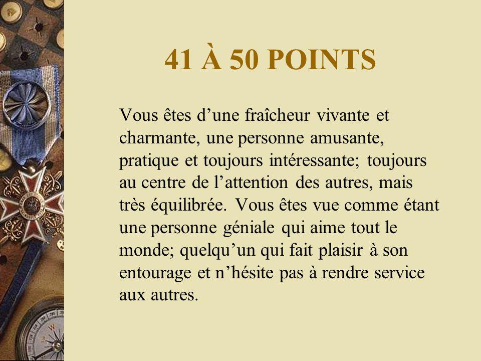 41 À 50 POINTS Vous êtes d'une fraîcheur vivante et charmante, une personne amusante, pratique et toujours intéressante; toujours au centre de l'attention des autres, mais très équilibrée.