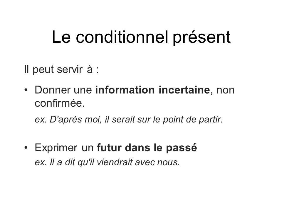 Le conditionnel présent Il peut servir à : •Donner une information incertaine, non confirmée. ex. D'après moi, il serait sur le point de partir. •Expr