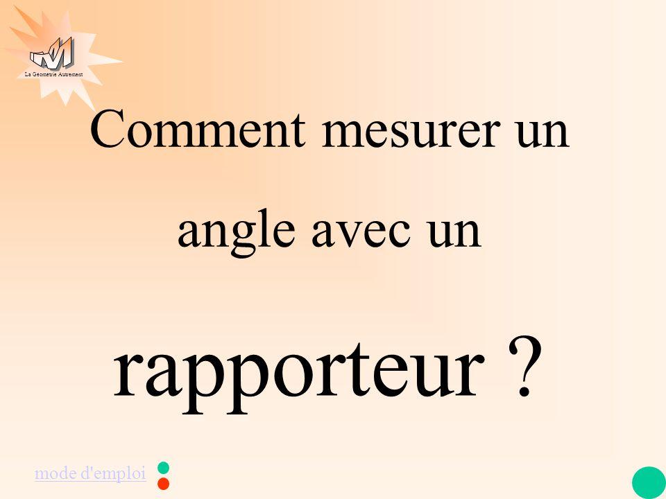 La Géométrie Autrement Comment mesurer un angle avec un rapporteur ? mode d'emploi