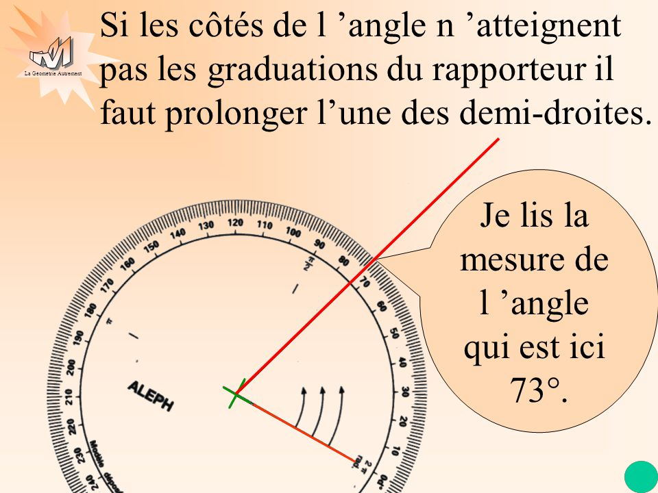La Géométrie Autrement Je lis la mesure de l 'angle qui est ici 73°. Si les côtés de l 'angle n 'atteignent pas les graduations du rapporteur il faut