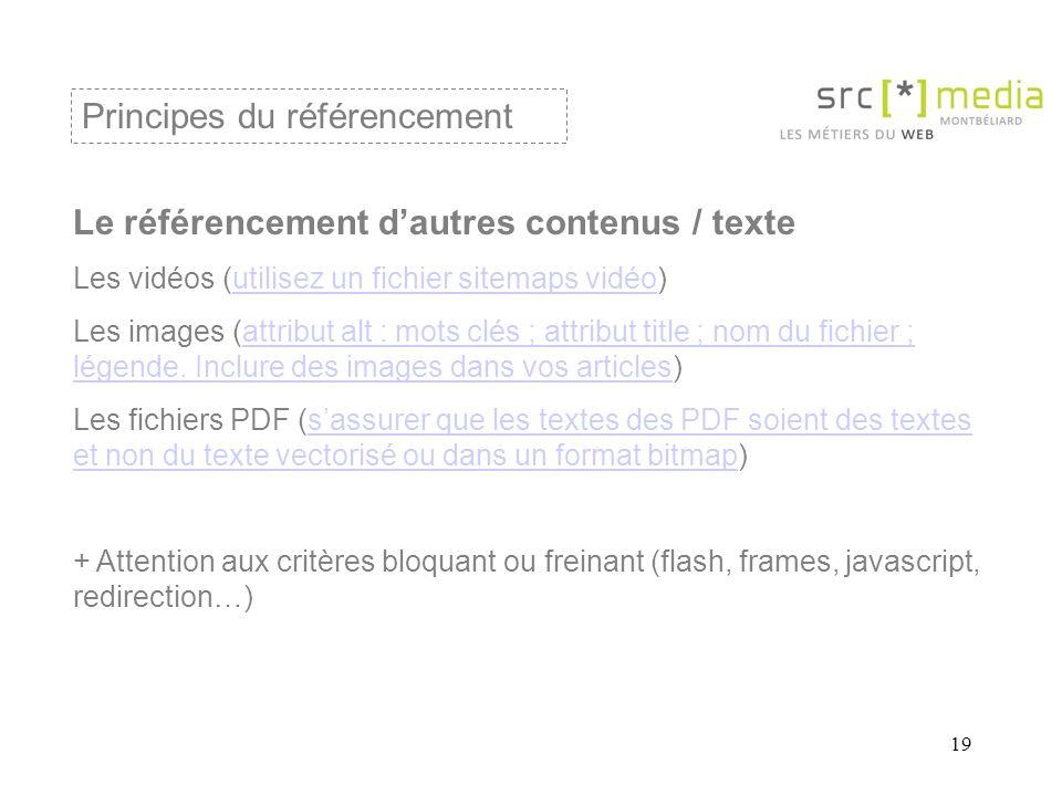19 Le référencement d'autres contenus / texte Les vidéos (utilisez un fichier sitemaps vidéo)utilisez un fichier sitemaps vidéo Les images (attribut alt : mots clés ; attribut title ; nom du fichier ; légende.
