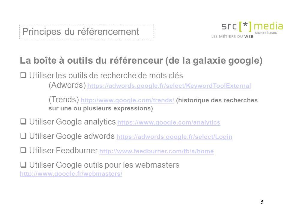5 La boîte à outils du référenceur (de la galaxie google)  Utiliser les outils de recherche de mots clés (Adwords) https://adwords.google.fr/select/KeywordToolExternal https://adwords.google.fr/select/KeywordToolExternal (Trends) http://www.google.com/trends/ (historique des recherches sur une ou plusieurs expressions) http://www.google.com/trends/  Utiliser Google analytics https://www.google.com/analytics https://www.google.com/analytics  Utiliser Google adwords https://adwords.google.fr/select/Login https://adwords.google.fr/select/Login  Utiliser Feedburner http://www.feedburner.com/fb/a/home http://www.feedburner.com/fb/a/home  Utiliser Google outils pour les webmasters http://www.google.fr/webmasters/ http://www.google.fr/webmasters/ Principes du référencement