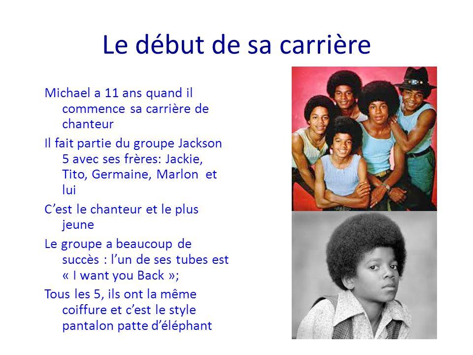 Le début de sa carrière Michael a 11 ans quand il commence sa carrière de chanteur Il fait partie du groupe Jackson 5 avec ses frères: Jackie, Tito, G
