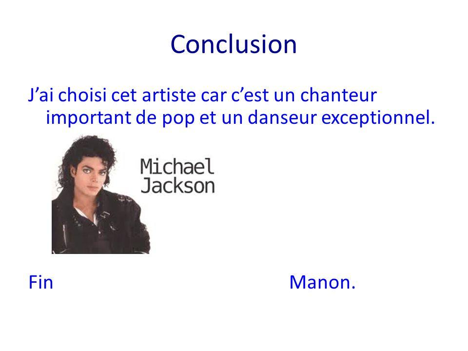 Conclusion J'ai choisi cet artiste car c'est un chanteur important de pop et un danseur exceptionnel. Fin Manon.