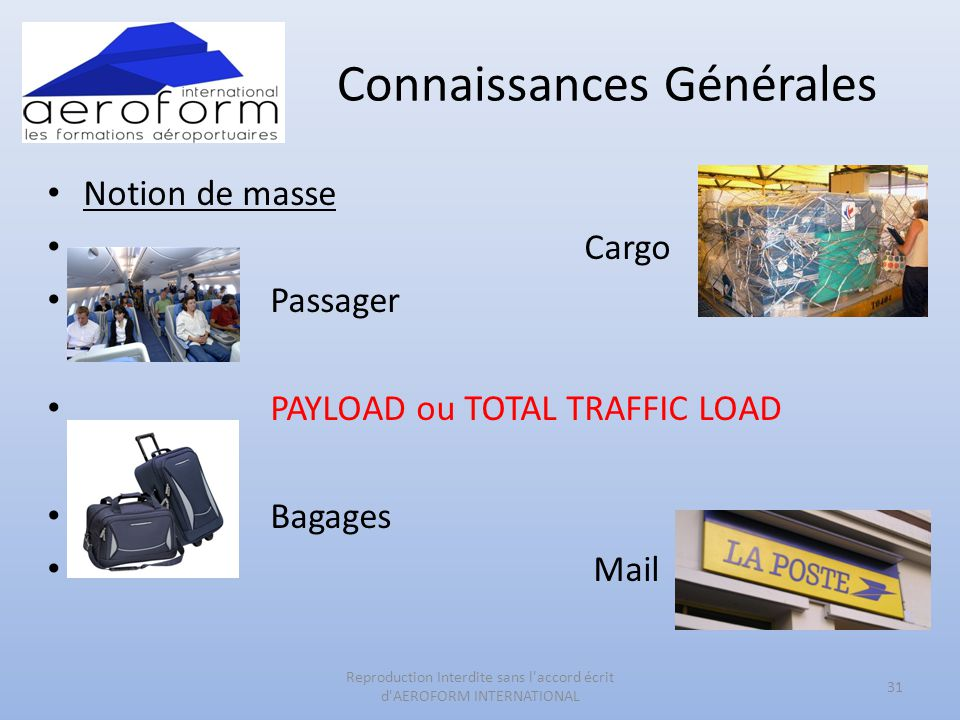 Connaissances Générales • Notion de masse • Cargo • Passager • PAYLOAD ou TOTAL TRAFFIC LOAD • Bagages • Mail 31 Reproduction Interdite sans l'accord