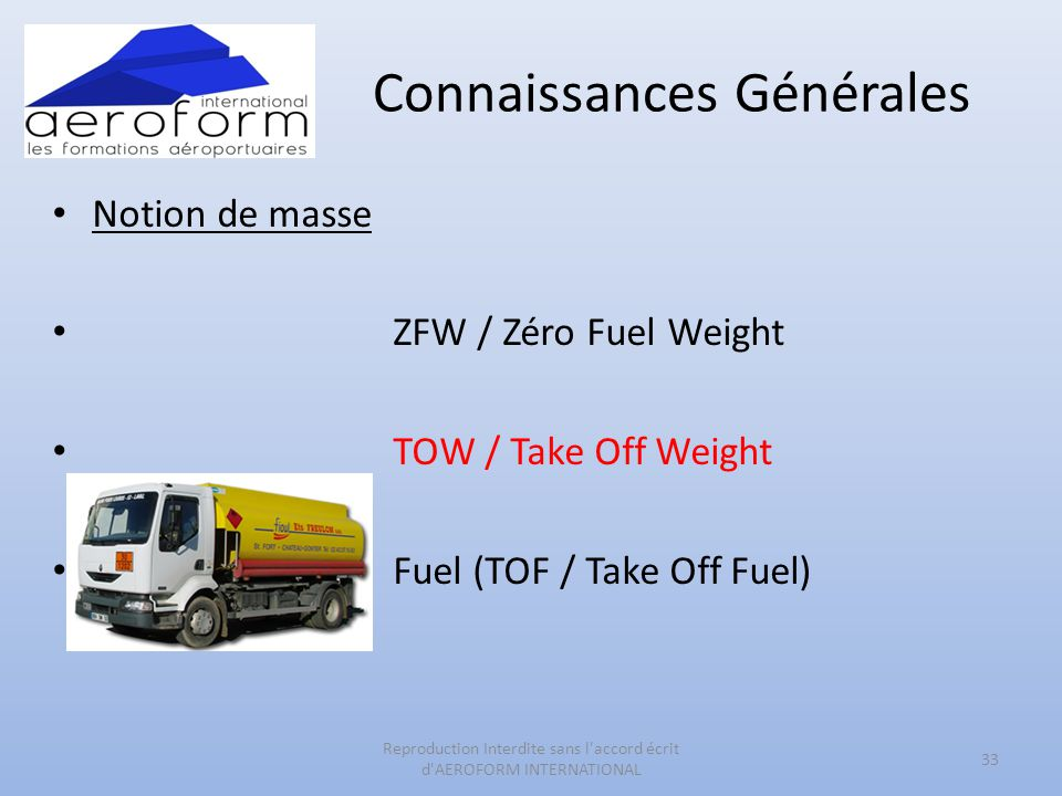 Connaissances Générales • Notion de masse • ZFW / Zéro Fuel Weight • TOW / Take Off Weight • Fuel (TOF / Take Off Fuel) 33 Reproduction Interdite sans