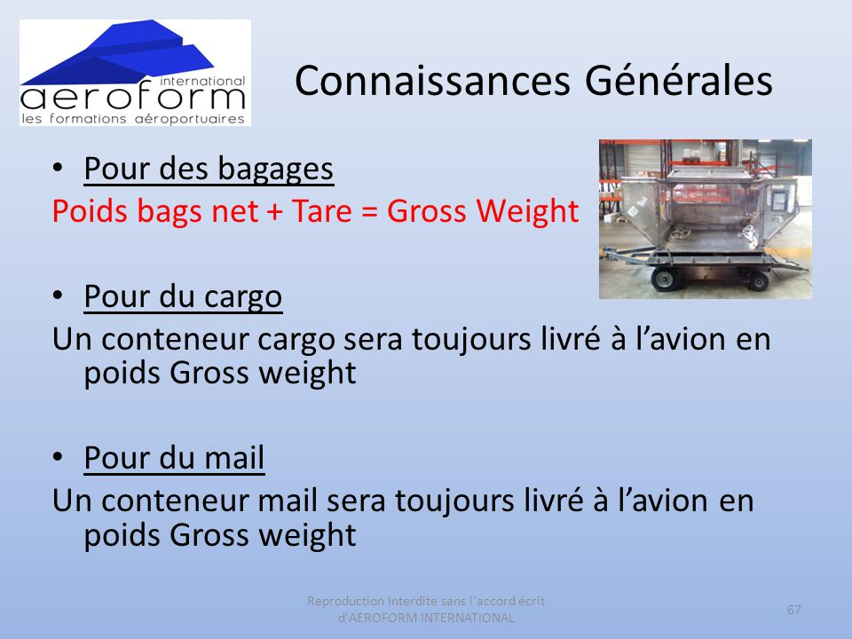 Connaissances Générales • Pour des bagages Poids bags net + Tare = Gross Weight • Pour du cargo Un conteneur cargo sera toujours livré à l'avion en po