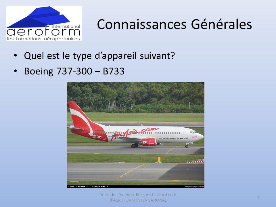 Connaissances Générales • Quel est le type d'appareil suivant? • Boeing 737-300 – B733 9 Reproduction Interdite sans l'accord écrit d'AEROFORM INTERNA